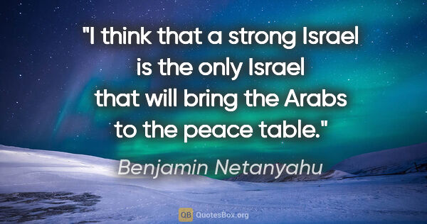 "Benjamin Netanyahu quote: ""I think that a strong Israel is the only Israel that will..."""
