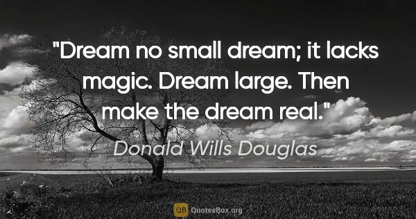 "Donald Wills Douglas quote: ""Dream no small dream; it lacks magic. Dream large. Then make..."""