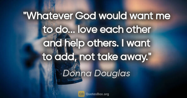 "Donna Douglas quote: ""Whatever God would want me to do... love each other and help..."""