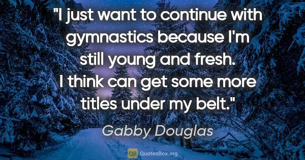 "Gabby Douglas quote: ""I just want to continue with gymnastics because I'm still..."""