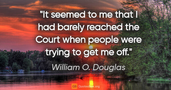 "William O. Douglas quote: ""It seemed to me that I had barely reached the Court when..."""
