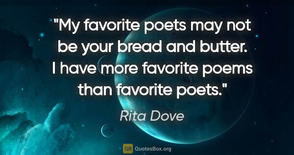 "Rita Dove quote: ""My favorite poets may not be your bread and butter. I have..."""