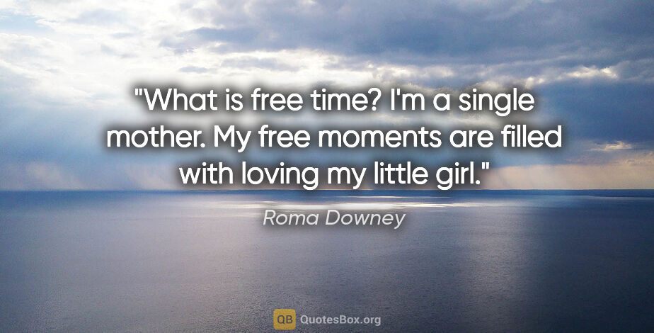 "Roma Downey quote: ""What is free time? I'm a single mother. My free moments are..."""