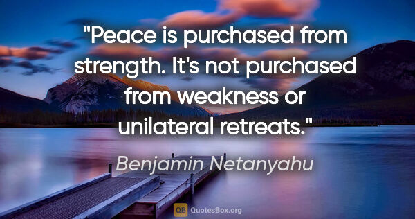 "Benjamin Netanyahu quote: ""Peace is purchased from strength. It's not purchased from..."""