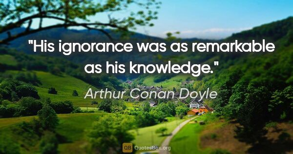 "Arthur Conan Doyle quote: ""His ignorance was as remarkable as his knowledge."""