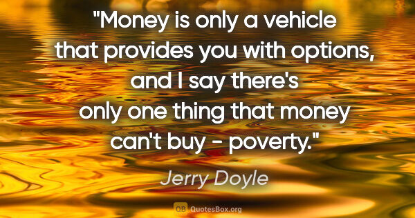 "Jerry Doyle quote: ""Money is only a vehicle that provides you with options, and I..."""