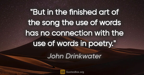 "John Drinkwater quote: ""But in the finished art of the song the use of words has no..."""