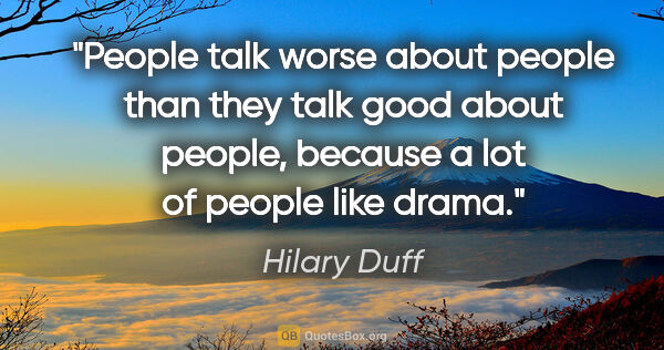 "Hilary Duff quote: ""People talk worse about people than they talk good about..."""