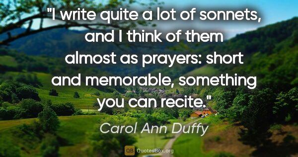 "Carol Ann Duffy quote: ""I write quite a lot of sonnets, and I think of them almost as..."""