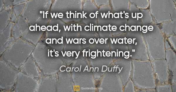 "Carol Ann Duffy quote: ""If we think of what's up ahead, with climate change and wars..."""