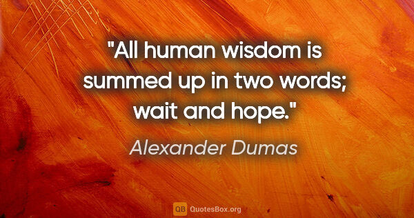 "Alexander Dumas quote: ""All human wisdom is summed up in two words; wait and hope."""