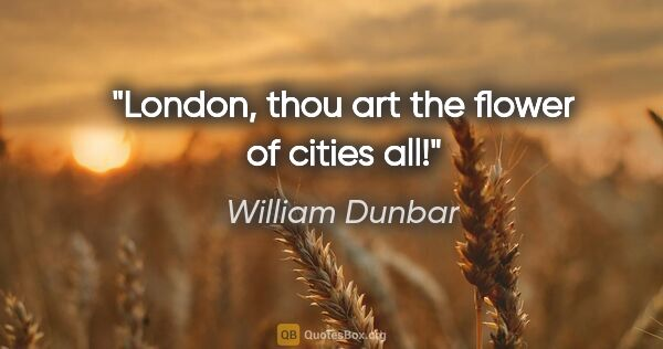 "William Dunbar quote: ""London, thou art the flower of cities all!"""