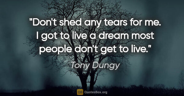 "Tony Dungy quote: ""Don't shed any tears for me. I got to live a dream most people..."""