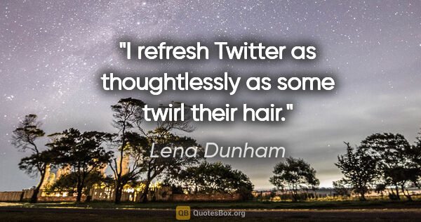 "Lena Dunham quote: ""I refresh Twitter as thoughtlessly as some twirl their hair."""