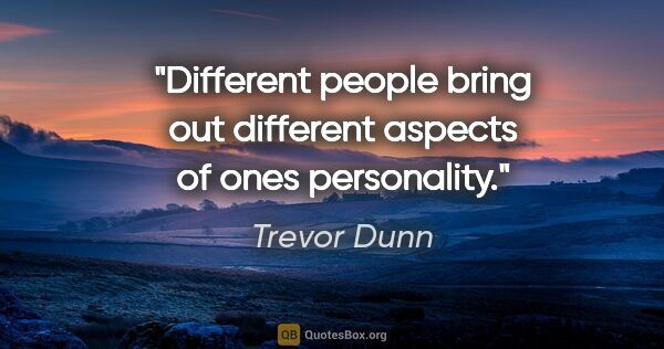 "Trevor Dunn quote: ""Different people bring out different aspects of ones personality."""