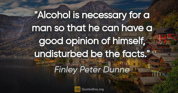 "Finley Peter Dunne quote: ""Alcohol is necessary for a man so that he can have a good..."""