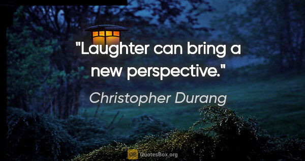 "Christopher Durang quote: ""Laughter can bring a new perspective."""