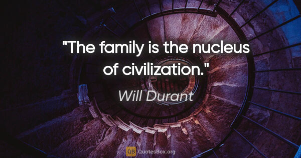 "Will Durant quote: ""The family is the nucleus of civilization."""