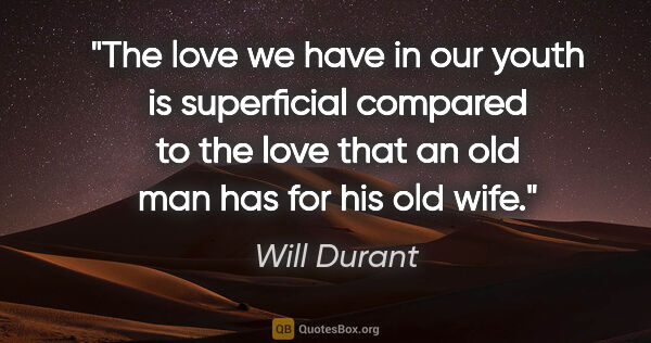 "Will Durant quote: ""The love we have in our youth is superficial compared to the..."""