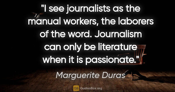 "Marguerite Duras quote: ""I see journalists as the manual workers, the laborers of the..."""