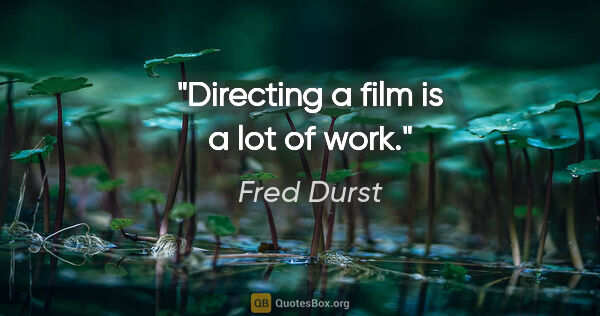 "Fred Durst quote: ""Directing a film is a lot of work."""