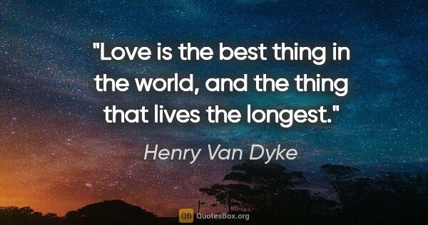 "Henry Van Dyke quote: ""Love is the best thing in the world, and the thing that lives..."""