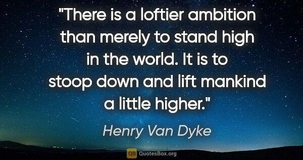 "Henry Van Dyke quote: ""There is a loftier ambition than merely to stand high in the..."""