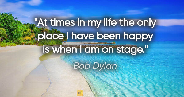 "Bob Dylan quote: ""At times in my life the only place I have been happy is when I..."""