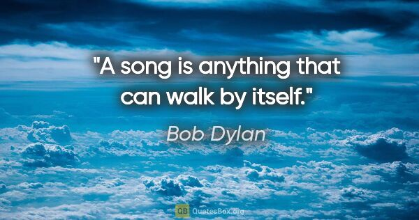"Bob Dylan quote: ""A song is anything that can walk by itself."""