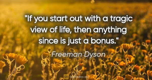 "Freeman Dyson quote: ""If you start out with a tragic view of life, then anything..."""