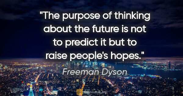 "Freeman Dyson quote: ""The purpose of thinking about the future is not to predict it..."""