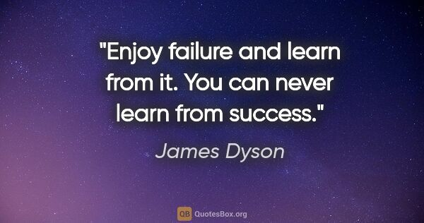 "James Dyson quote: ""Enjoy failure and learn from it. You can never learn from..."""