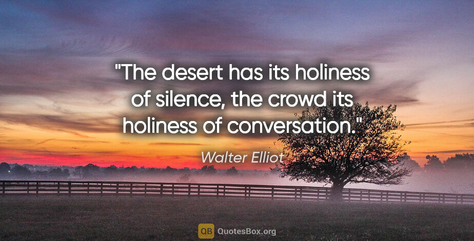 """Walter Elliot quote: """"The desert has its holiness of silence, the crowd its holiness..."""""""