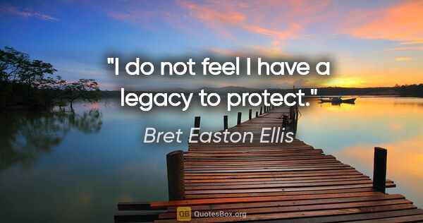 "Bret Easton Ellis quote: ""I do not feel I have a legacy to protect."""
