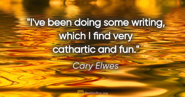 "Cary Elwes quote: ""I've been doing some writing, which I find very cathartic and..."""
