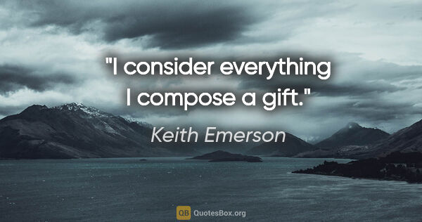 "Keith Emerson quote: ""I consider everything I compose a gift."""
