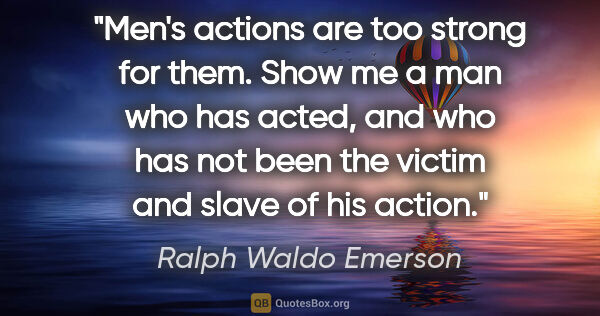 "Ralph Waldo Emerson quote: ""Men's actions are too strong for them. Show me a man who has..."""