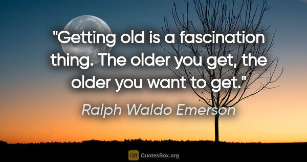 "Ralph Waldo Emerson quote: ""Getting old is a fascination thing. The older you get, the..."""