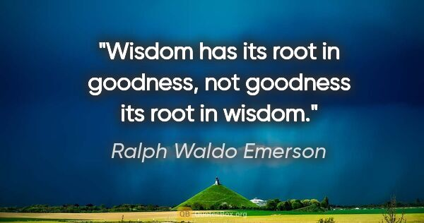 "Ralph Waldo Emerson quote: ""Wisdom has its root in goodness, not goodness its root in wisdom."""
