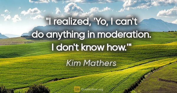 "Kim Mathers quote: ""I realized, 'Yo, I can't do anything in moderation. I don't..."""