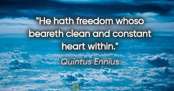 "Quintus Ennius quote: ""He hath freedom whoso beareth clean and constant heart within."""