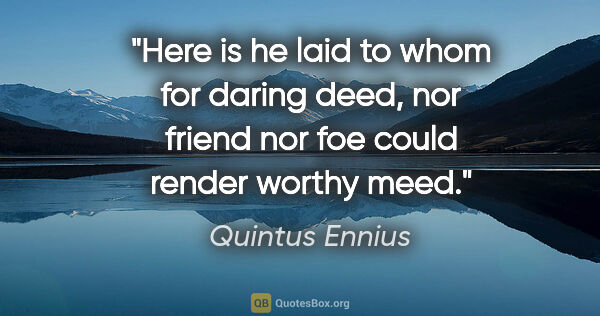 "Quintus Ennius quote: ""Here is he laid to whom for daring deed, nor friend nor foe..."""
