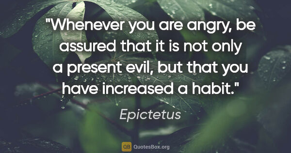 "Epictetus quote: ""Whenever you are angry, be assured that it is not only a..."""