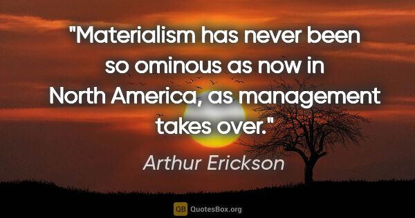 "Arthur Erickson quote: ""Materialism has never been so ominous as now in North America,..."""