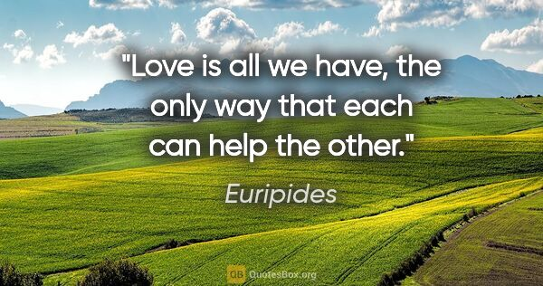 "Euripides quote: ""Love is all we have, the only way that each can help the other."""
