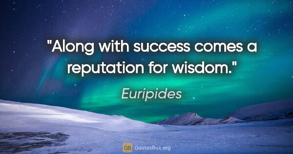 "Euripides quote: ""Along with success comes a reputation for wisdom."""