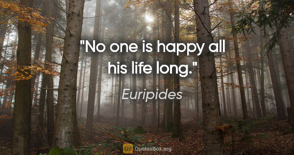 "Euripides quote: ""No one is happy all his life long."""