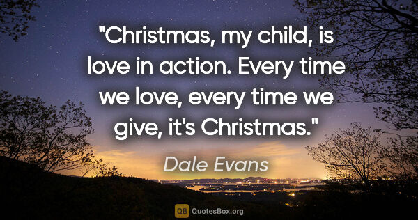 "Dale Evans quote: ""Christmas, my child, is love in action. Every time we love,..."""