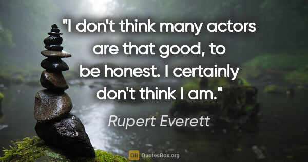 "Rupert Everett quote: ""I don't think many actors are that good, to be honest. I..."""