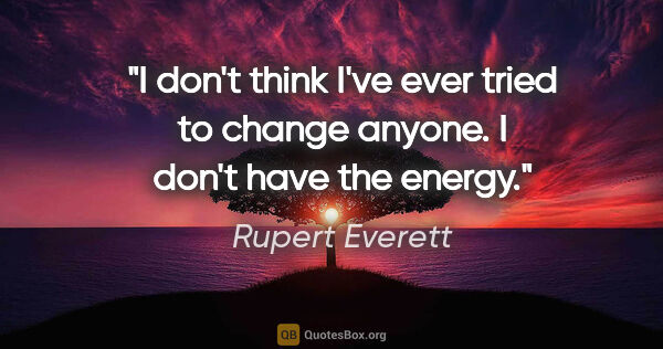 "Rupert Everett quote: ""I don't think I've ever tried to change anyone. I don't have..."""
